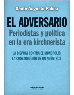El Adversario Periodistas Y Politica En La Era Kirchneristatecnologias *la Disputa Contra El Monopolio, La Construccion De U