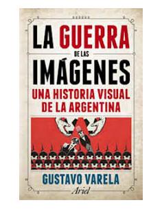 La Guerra De Las Imagenes *una Historia Visual De La Argentina