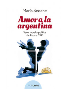 Amor En La Argentina *sexo Moral Y Politica De Roca A Cfk