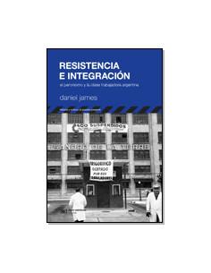 Resistencia E Integracion *el Peronismo Y La Clase Trabajadora Argentina 1946 - 1976