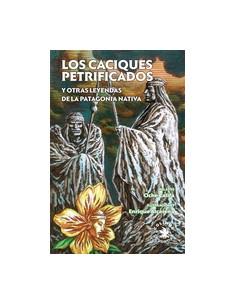 Los Caciques Petrificados *y Otras Leyendas De La Patagonia Nativa