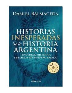 Historias Inesperadas De La Historia Argentina *tragedias Misterios Y Delirios De Nuestro Pasado