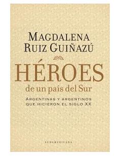 Heroes De Un Pais Del Sur *argentinas Y Argentinos Que Hicieron El Siglo Xx